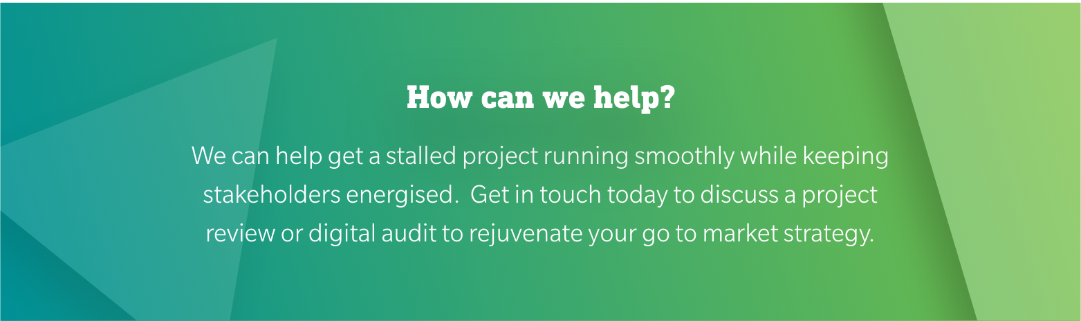 How can we help? We can help get a stalled project running smoothly while keeping stakeholders energised.  Get in touch today to discuss a project review or digital audit to rejuvenate your go to market strategy.